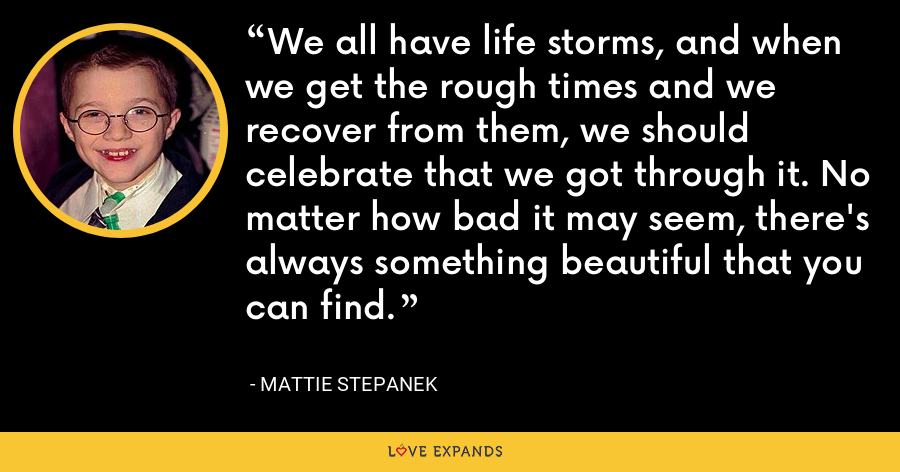 We all have life storms, and when we get the rough times and we recover from them, we should celebrate that we got through it. No matter how bad it may seem, there's always something beautiful that you can find. - Mattie Stepanek