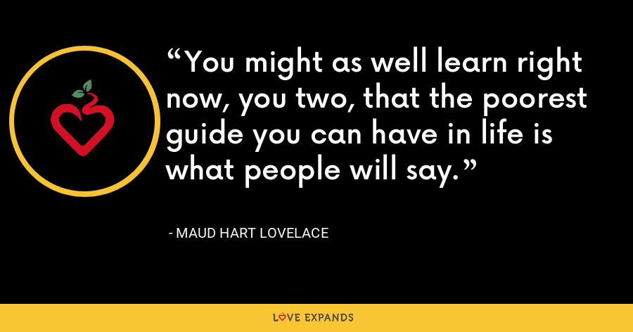 You might as well learn right now, you two, that the poorest guide you can have in life is what people will say. - Maud Hart Lovelace