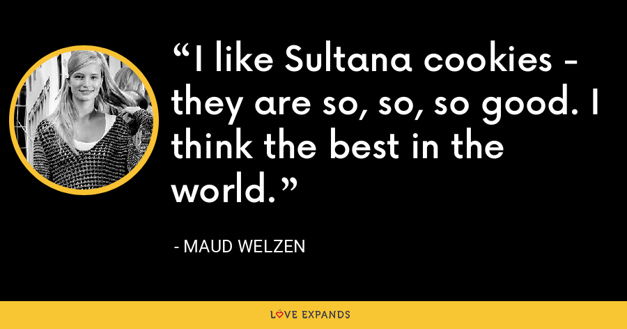 I like Sultana cookies - they are so, so, so good. I think the best in the world. - Maud Welzen