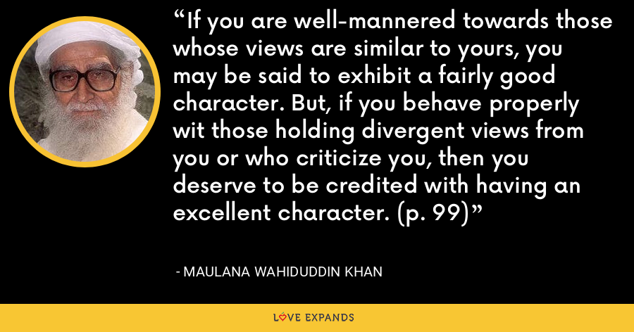 If you are well-mannered towards those whose views are similar to yours, you may be said to exhibit a fairly good character. But, if you behave properly wit those holding divergent views from you or who criticize you, then you deserve to be credited with having an excellent character. (p. 99) - Maulana Wahiduddin Khan