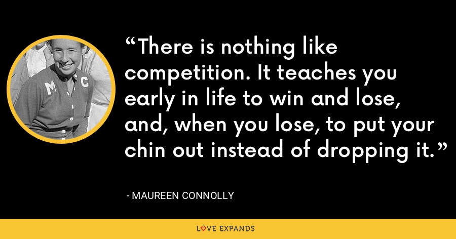 There is nothing like competition. It teaches you early in life to win and lose, and, when you lose, to put your chin out instead of dropping it. - Maureen Connolly