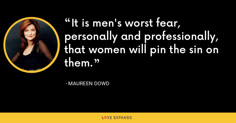It is men's worst fear, personally and professionally, that women will pin the sin on them. - Maureen Dowd