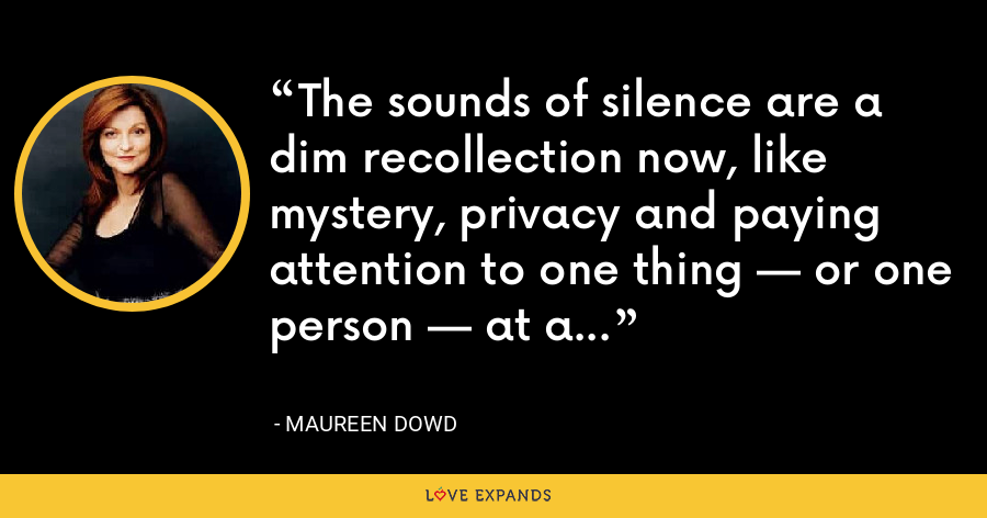 The sounds of silence are a dim recollection now, like mystery, privacy and paying attention to one thing — or one person — at a time. - Maureen Dowd