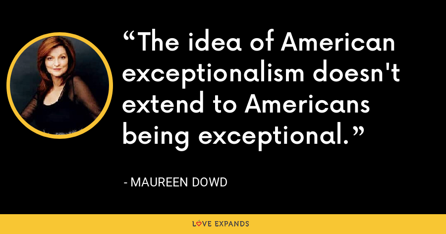 The idea of American exceptionalism doesn't extend to Americans being exceptional. - Maureen Dowd