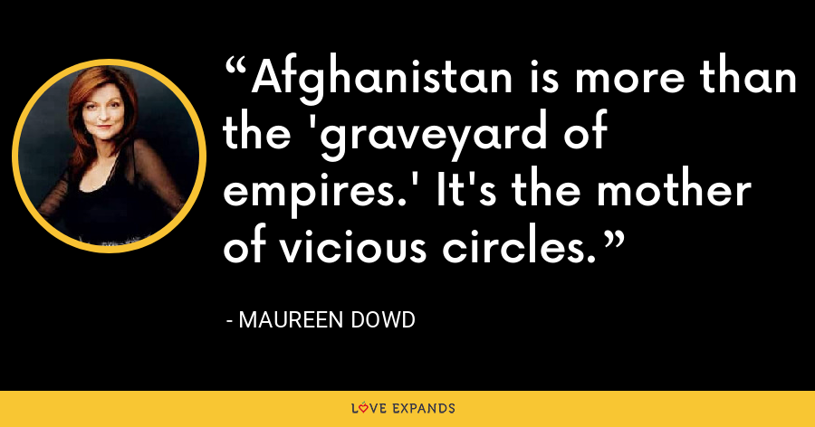 Afghanistan is more than the 'graveyard of empires.' It's the mother of vicious circles. - Maureen Dowd