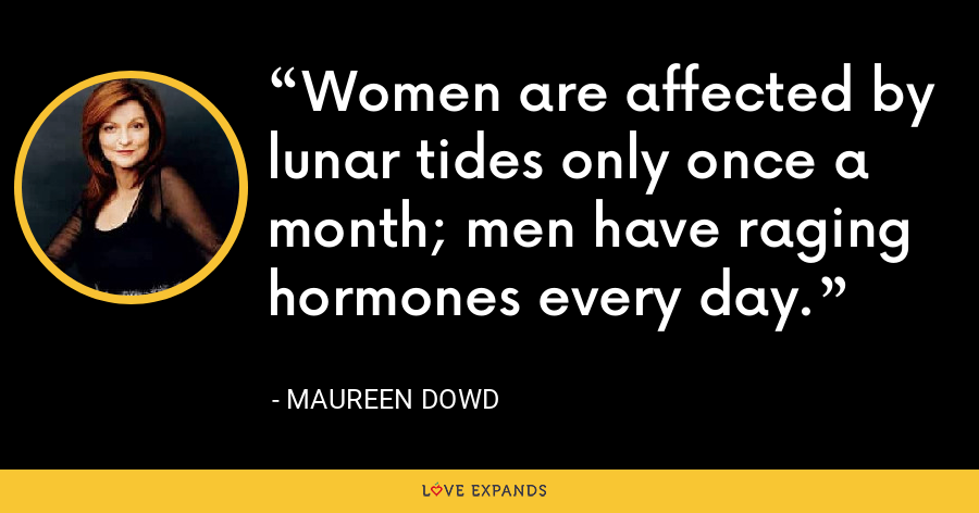 Women are affected by lunar tides only once a month; men have raging hormones every day. - Maureen Dowd