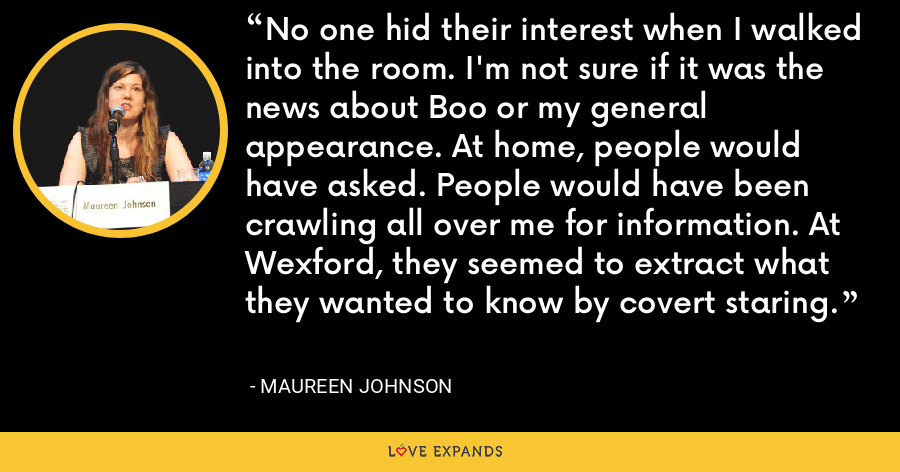 No one hid their interest when I walked into the room. I'm not sure if it was the news about Boo or my general appearance. At home, people would have asked. People would have been crawling all over me for information. At Wexford, they seemed to extract what they wanted to know by covert staring. - Maureen Johnson