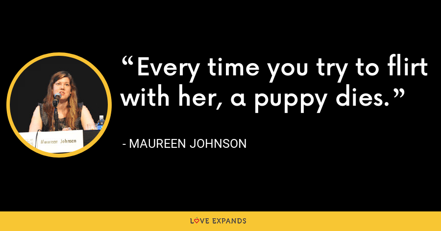 Every time you try to flirt with her, a puppy dies. - Maureen Johnson