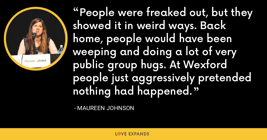 People were freaked out, but they showed it in weird ways. Back home, people would have been weeping and doing a lot of very public group hugs. At Wexford people just aggressively pretended nothing had happened. - Maureen Johnson