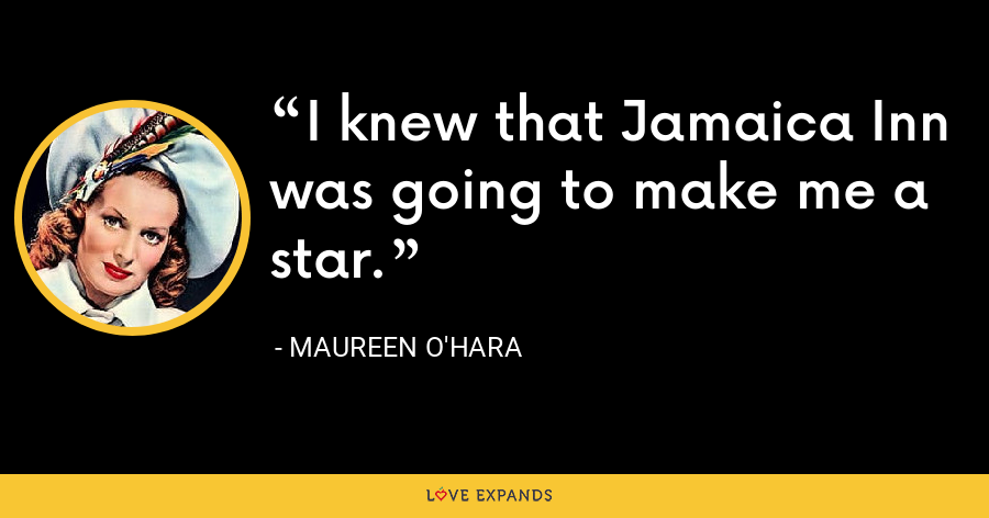 I knew that Jamaica Inn was going to make me a star. - Maureen O'Hara