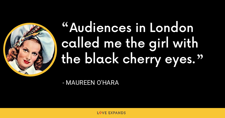 Audiences in London called me the girl with the black cherry eyes. - Maureen O'Hara