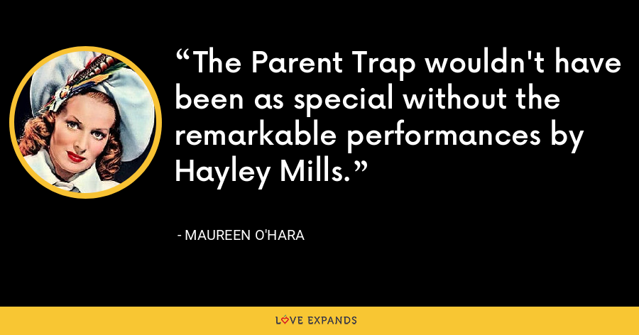 The Parent Trap wouldn't have been as special without the remarkable performances by Hayley Mills. - Maureen O'Hara