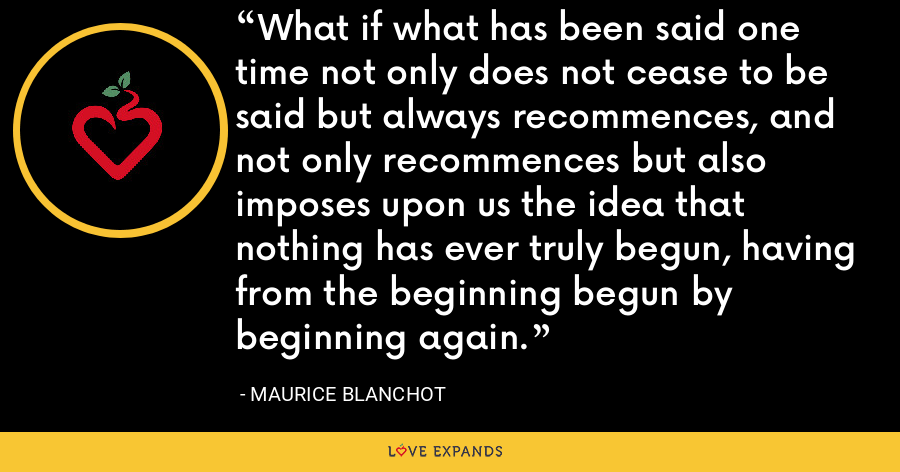 What if what has been said one time not only does not cease to be said but always recommences, and not only recommences but also imposes upon us the idea that nothing has ever truly begun, having from the beginning begun by beginning again. - Maurice Blanchot