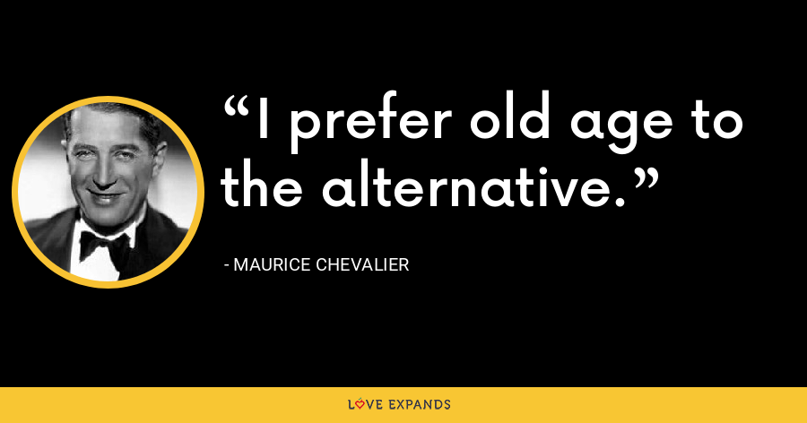 I prefer old age to the alternative. - Maurice Chevalier