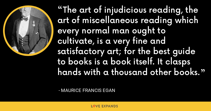 The art of injudicious reading, the art of miscellaneous reading which every normal man ought to cultivate, is a very fine and satisfactory art; for the best guide to books is a book itself. It clasps hands with a thousand other books. - Maurice Francis Egan