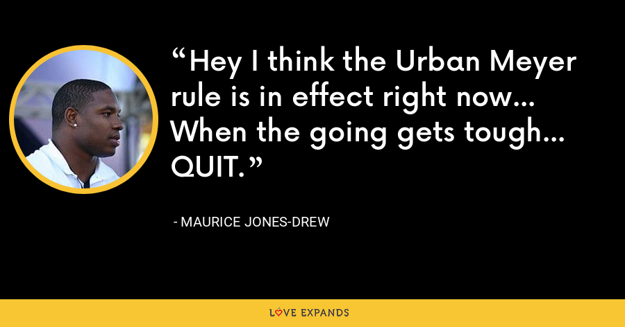 Hey I think the Urban Meyer rule is in effect right now... When the going gets tough... QUIT. - Maurice Jones-Drew