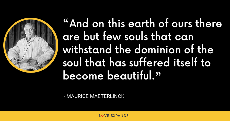 And on this earth of ours there are but few souls that can withstand the dominion of the soul that has suffered itself to become beautiful. - Maurice Maeterlinck