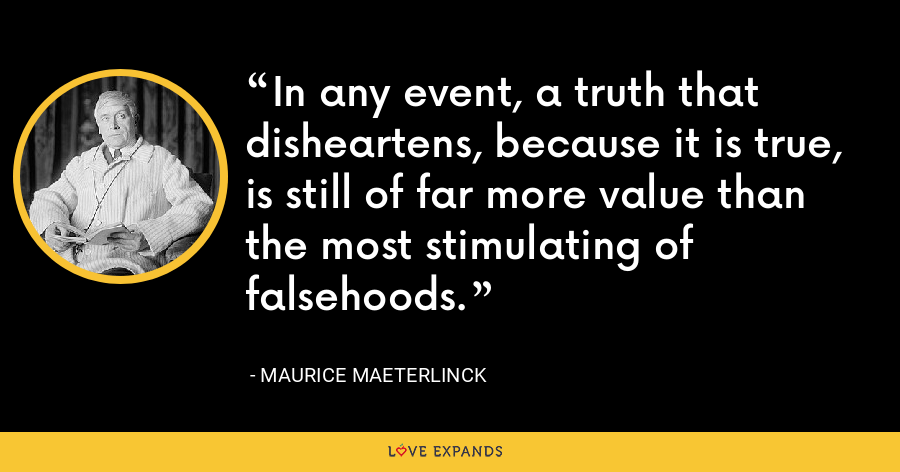 In any event, a truth that disheartens, because it is true, is still of far more value than the most stimulating of falsehoods. - Maurice Maeterlinck