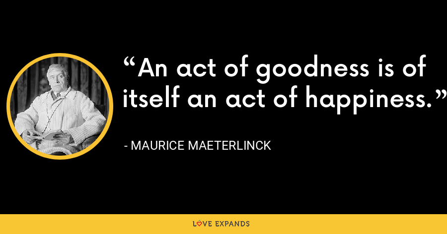 An act of goodness is of itself an act of happiness. - Maurice Maeterlinck