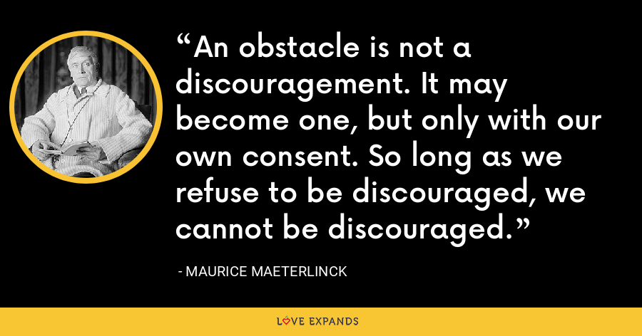 An obstacle is not a discouragement. It may become one, but only with our own consent. So long as we refuse to be discouraged, we cannot be discouraged. - Maurice Maeterlinck