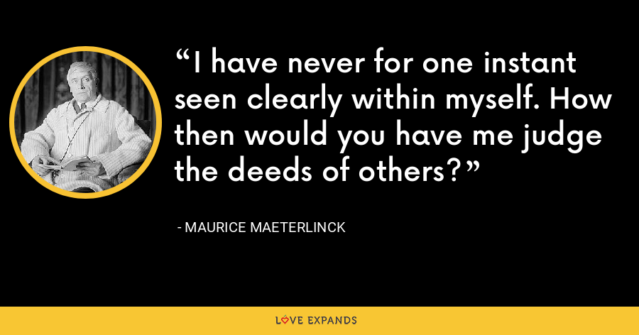 I have never for one instant seen clearly within myself. How then would you have me judge the deeds of others? - Maurice Maeterlinck