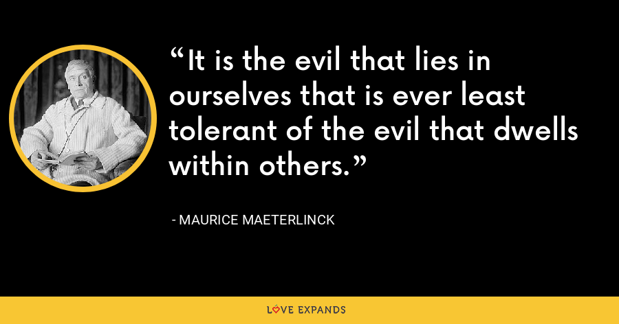 It is the evil that lies in ourselves that is ever least tolerant of the evil that dwells within others. - Maurice Maeterlinck