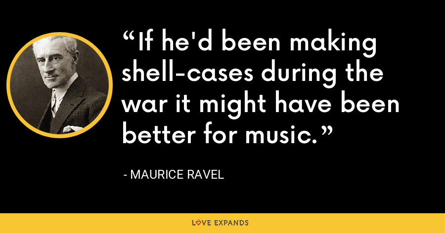 If he'd been making shell-cases during the war it might have been better for music. - Maurice Ravel