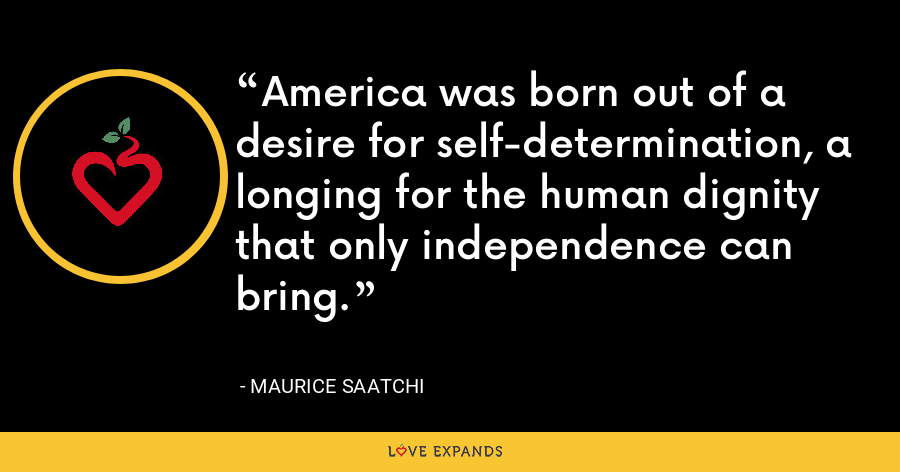 America was born out of a desire for self-determination, a longing for the human dignity that only independence can bring. - Maurice Saatchi