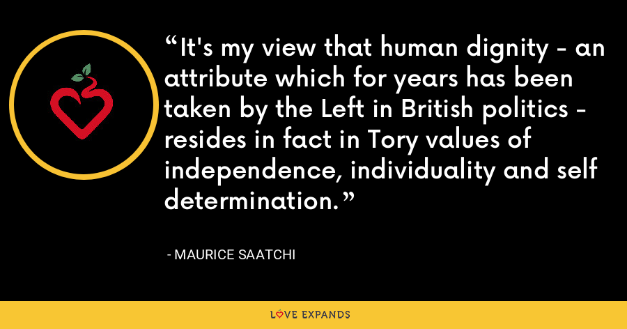 It's my view that human dignity - an attribute which for years has been taken by the Left in British politics - resides in fact in Tory values of independence, individuality and self determination. - Maurice Saatchi