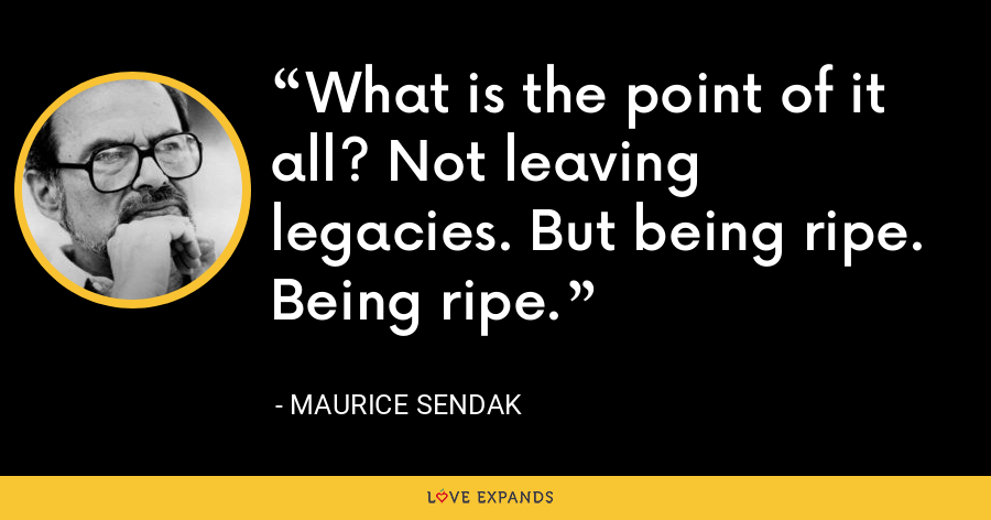 What is the point of it all? Not leaving legacies. But being ripe. Being ripe. - Maurice Sendak