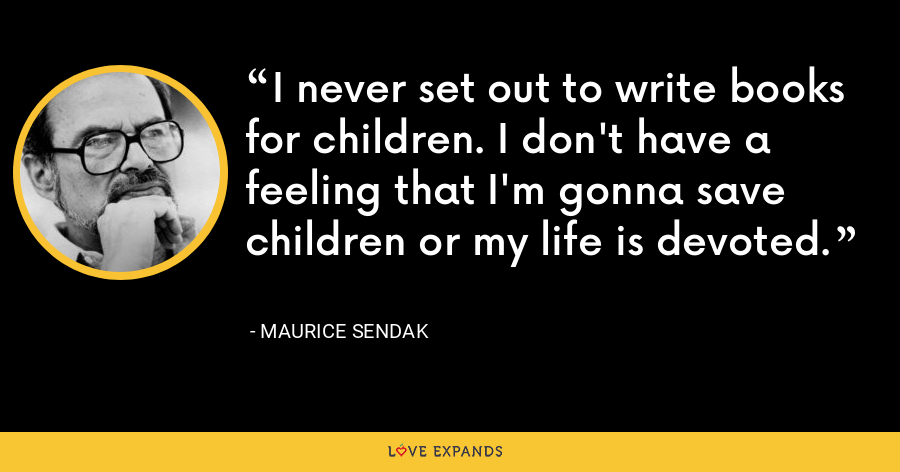 I never set out to write books for children. I don't have a feeling that I'm gonna save children or my life is devoted. - Maurice Sendak