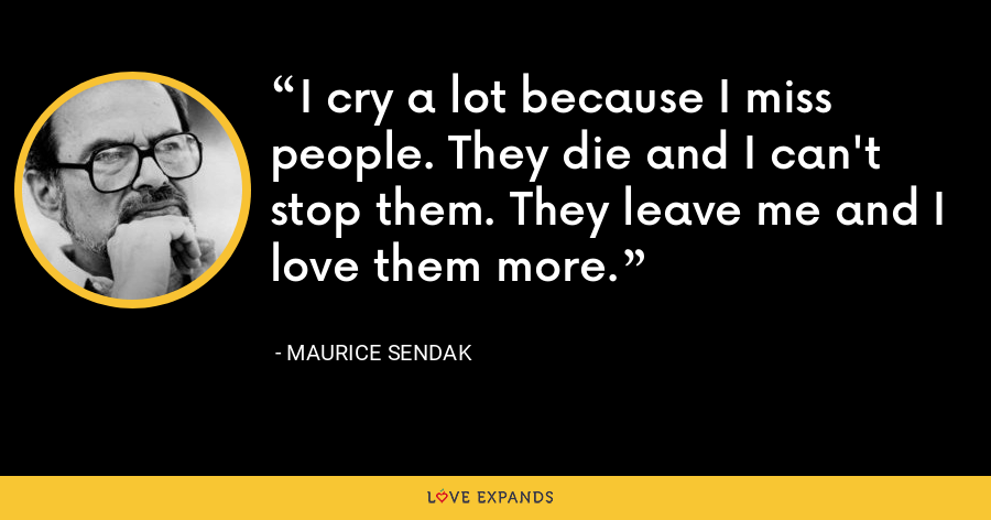 I cry a lot because I miss people. They die and I can't stop them. They leave me and I love them more. - Maurice Sendak