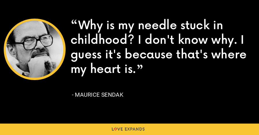 Why is my needle stuck in childhood? I don't know why. I guess it's because that's where my heart is. - Maurice Sendak