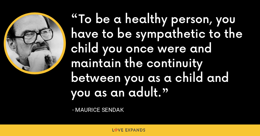 To be a healthy person, you have to be sympathetic to the child you once were and maintain the continuity between you as a child and you as an adult. - Maurice Sendak