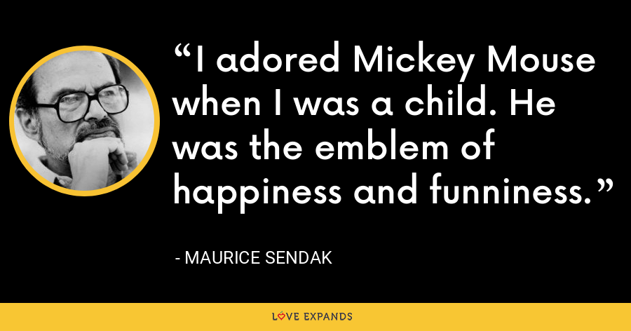 I adored Mickey Mouse when I was a child. He was the emblem of happiness and funniness. - Maurice Sendak