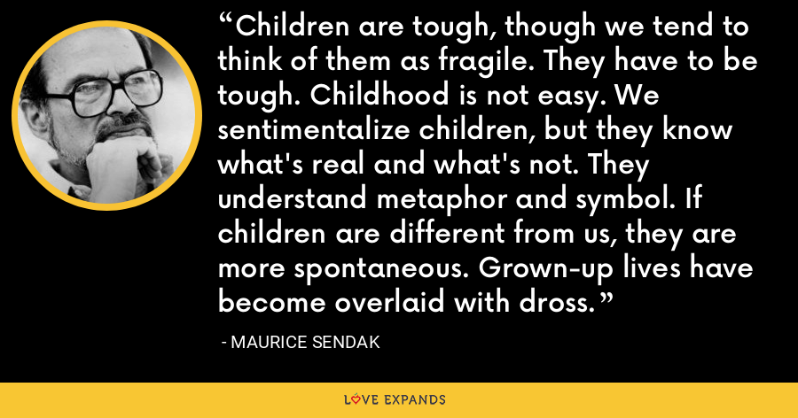 Children are tough, though we tend to think of them as fragile. They have to be tough. Childhood is not easy. We sentimentalize children, but they know what's real and what's not. They understand metaphor and symbol. If children are different from us, they are more spontaneous. Grown-up lives have become overlaid with dross. - Maurice Sendak