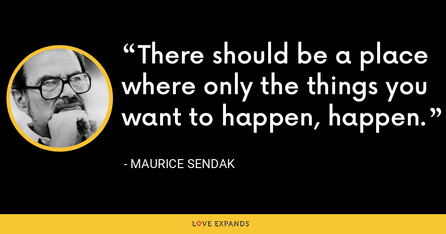 There should be a place where only the things you want to happen, happen. - Maurice Sendak