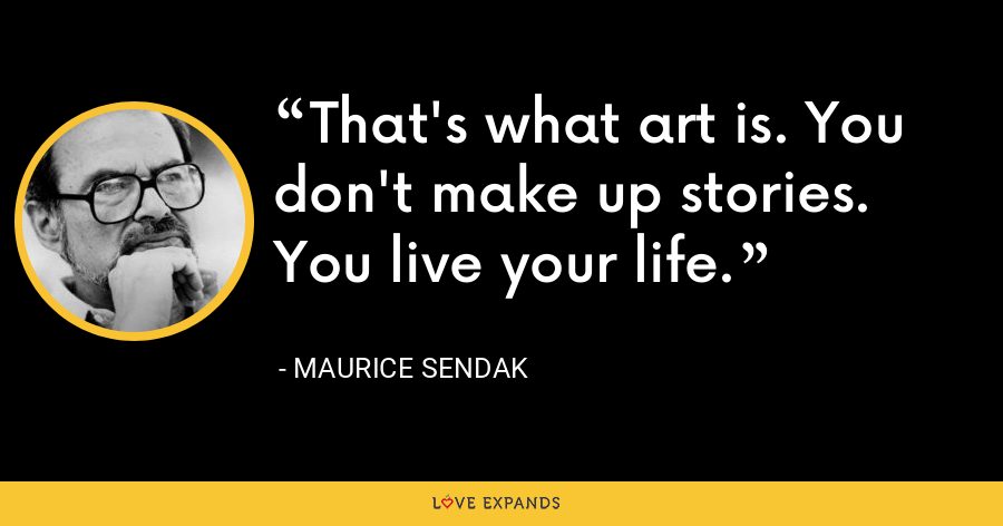 That's what art is. You don't make up stories. You live your life. - Maurice Sendak