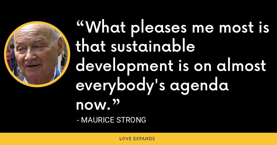 What pleases me most is that sustainable development is on almost everybody's agenda now. - Maurice Strong