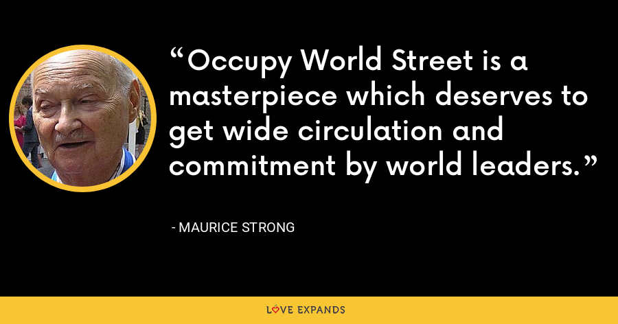 Occupy World Street is a masterpiece which deserves to get wide circulation and commitment by world leaders. - Maurice Strong