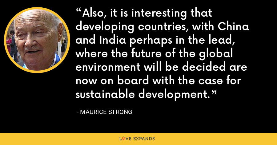 Also, it is interesting that developing countries, with China and India perhaps in the lead, where the future of the global environment will be decided are now on board with the case for sustainable development. - Maurice Strong
