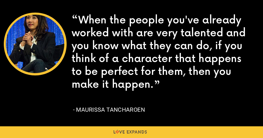 When the people you've already worked with are very talented and you know what they can do, if you think of a character that happens to be perfect for them, then you make it happen. - Maurissa Tancharoen