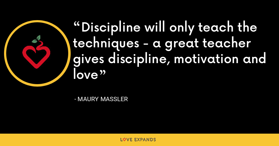 Discipline will only teach the techniques - a great teacher gives discipline, motivation and love - Maury Massler