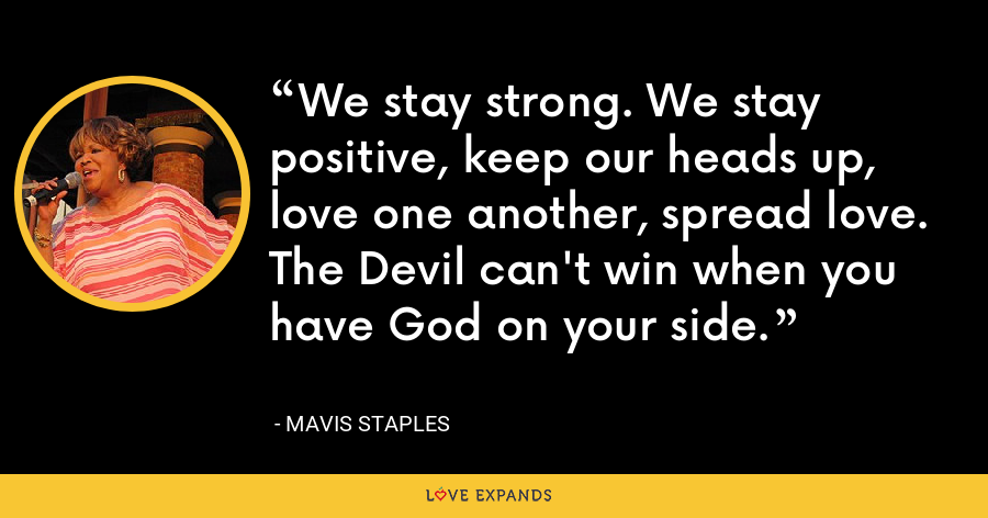 We stay strong. We stay positive, keep our heads up, love one another, spread love. The Devil can't win when you have God on your side. - Mavis Staples