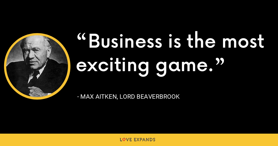 Business is the most exciting game. - Max Aitken, Lord Beaverbrook