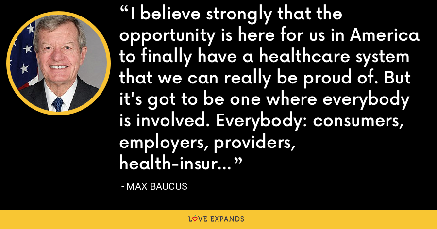 I believe strongly that the opportunity is here for us in America to finally have a healthcare system that we can really be proud of. But it's got to be one where everybody is involved. Everybody: consumers, employers, providers, health-insurance companies, everybody. - Max Baucus