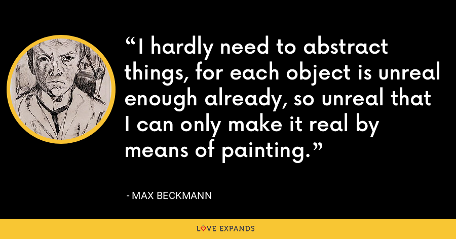I hardly need to abstract things, for each object is unreal enough already, so unreal that I can only make it real by means of painting. - Max Beckmann