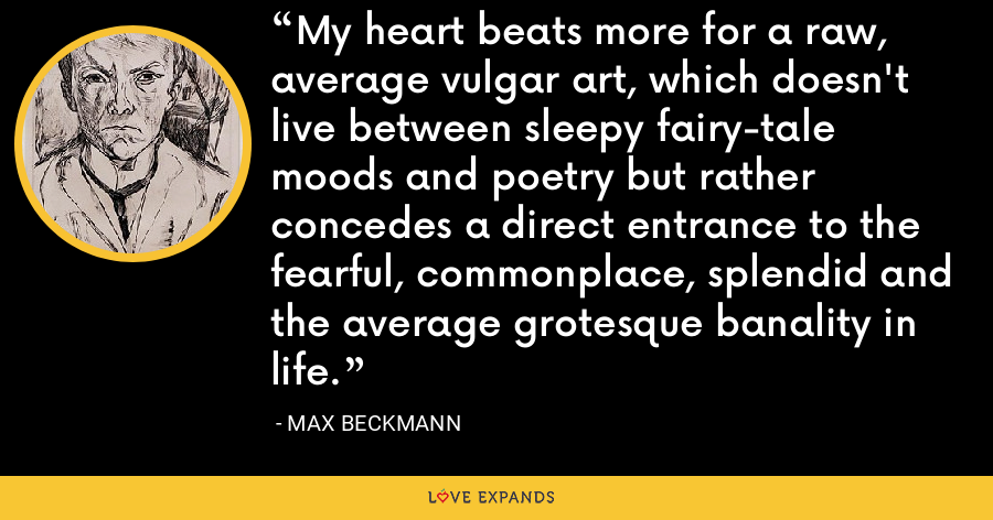 My heart beats more for a raw, average vulgar art, which doesn't live between sleepy fairy-tale moods and poetry but rather concedes a direct entrance to the fearful, commonplace, splendid and the average grotesque banality in life. - Max Beckmann