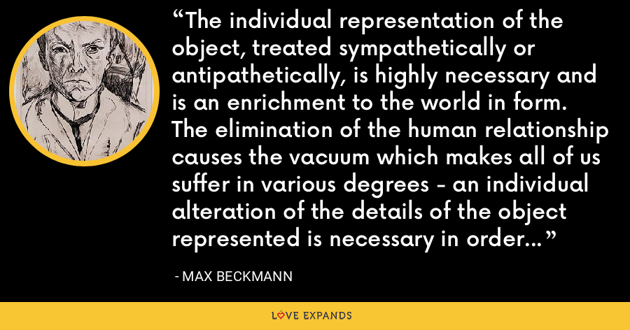 The individual representation of the object, treated sympathetically or antipathetically, is highly necessary and is an enrichment to the world in form. The elimination of the human relationship causes the vacuum which makes all of us suffer in various degrees - an individual alteration of the details of the object represented is necessary in order to display on the canvas the whole physicals reality. - Max Beckmann
