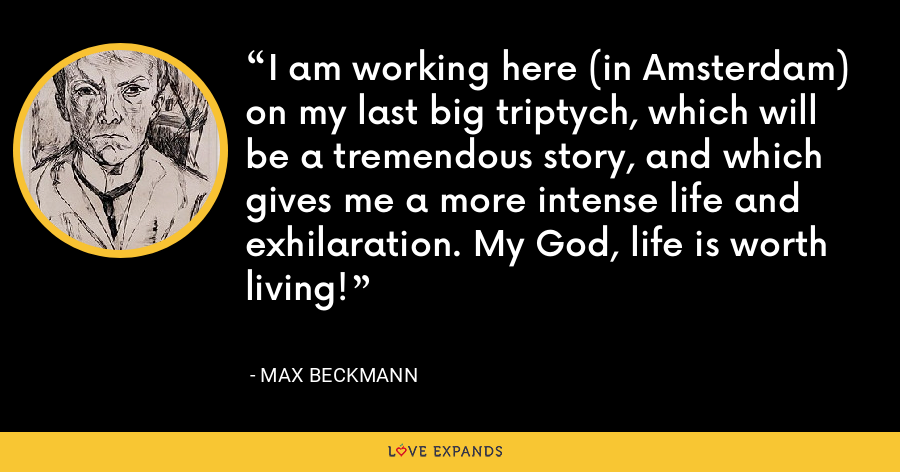 I am working here (in Amsterdam) on my last big triptych, which will be a tremendous story, and which gives me a more intense life and exhilaration. My God, life is worth living! - Max Beckmann